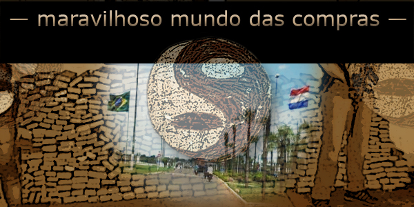 paraguai maravilhoso mundo das compras pcc