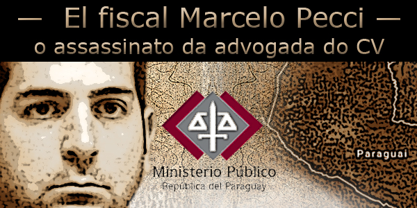 """Imagem do promotor de Justiça do Paraguai Marcelo Pecci e a frase """"o assassinato da advogada do CV""""."""