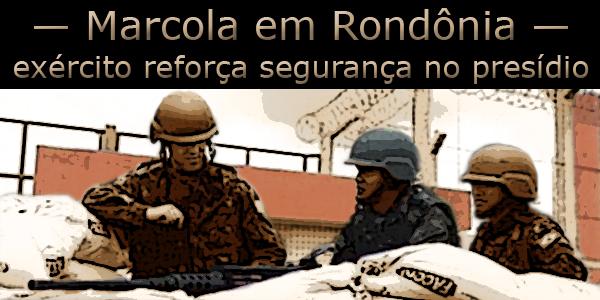 """arte sobre foto de três militares em frente ao presídio federal abaixo do texto: """"Marcola em Rondônia, exército reforça segurança""""."""