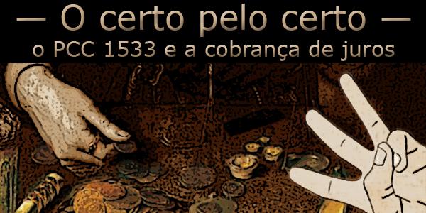"""Fotomontagem de ilustração de uma mão fazendo o símbolo do 3 a frente de uma outra mão colocando moedas na mesa sob a frase """"O certo pelo certo, o PCC 1533 e a cobrança de juros""""."""