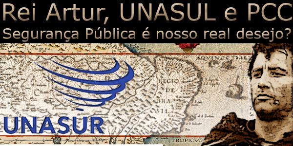 """Fotomontagem sobre um mapa antigo da logomarca da UNASUR e do Rei Artur da Távola Redonda. Acima da imagem a frase """"Reia Artur, UNASUR e PCC, Segurança Pública é nosso real desejo?"""""""
