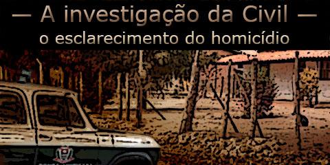 """Arte sobre foto de uma veranio da Polícia Civil em frente a uma chácara sob o texto """"A investigação da Civil e o esclarecimento do homicídio""""."""