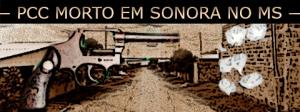 Sintonia do PCC é morto pela polícia em Sonora no Mato Grosso do Sul